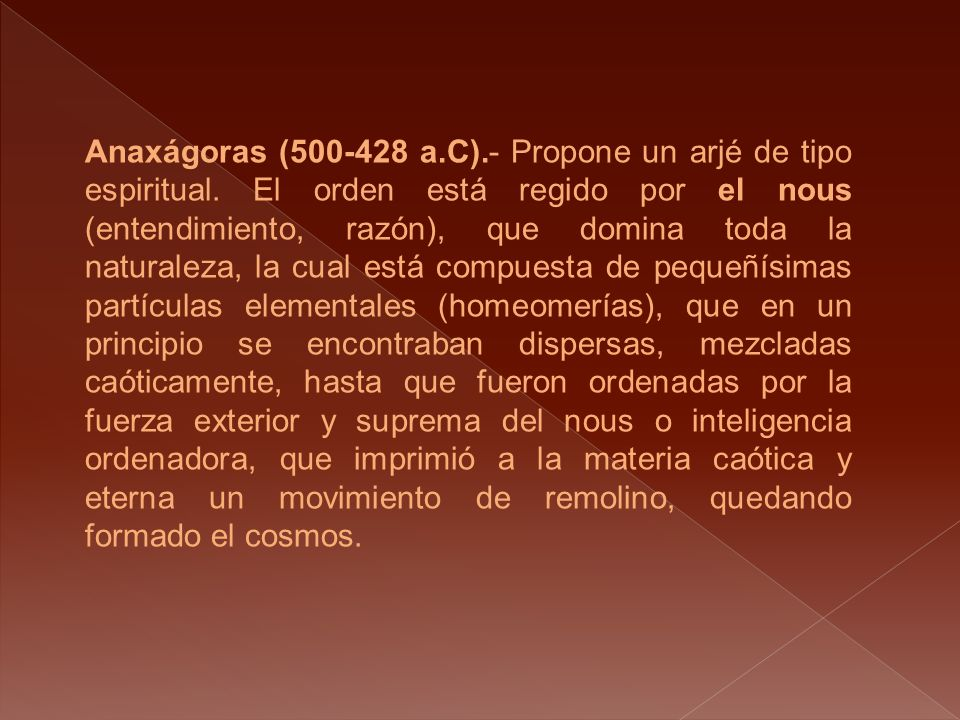 Anaxágoras (500-428 a.C).- Propone un arjé de tipo espiritual. El orden está regido por el nous (entendimiento, razón), que domina toda la naturaleza,
