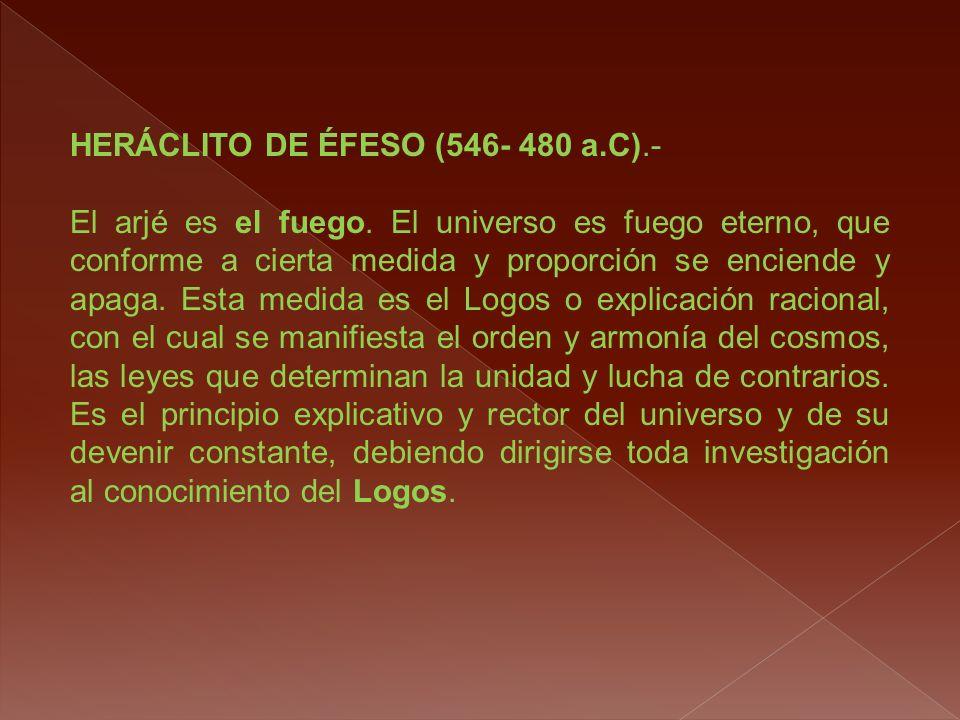 HERÁCLITO DE ÉFESO (546- 480 a.C).- El arjé es el fuego. El universo es fuego eterno, que conforme a cierta medida y proporción se enciende y apaga. E