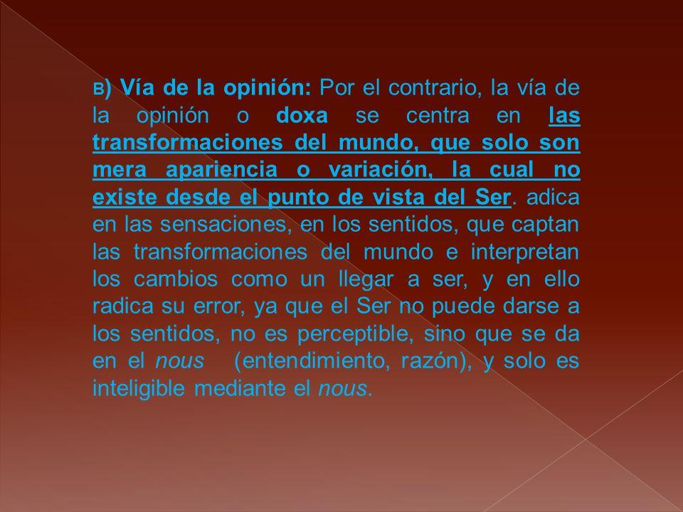B ) Vía de la opinión: Por el contrario, la vía de la opinión o doxa se centra en las transformaciones del mundo, que solo son mera apariencia o varia