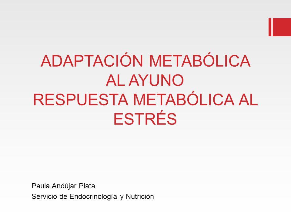 ADAPTACIÓN METABÓLICA AL AYUNO RESPUESTA METABÓLICA AL ESTRÉS Paula Andújar Plata Servicio de Endocrinología y Nutrición