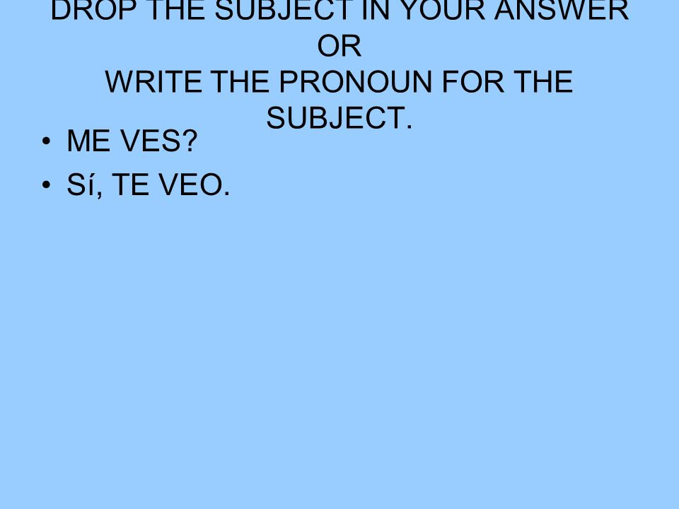 DROP THE SUBJECT IN YOUR ANSWER OR WRITE THE PRONOUN FOR THE SUBJECT. ME VES? Sí, TE VEO.