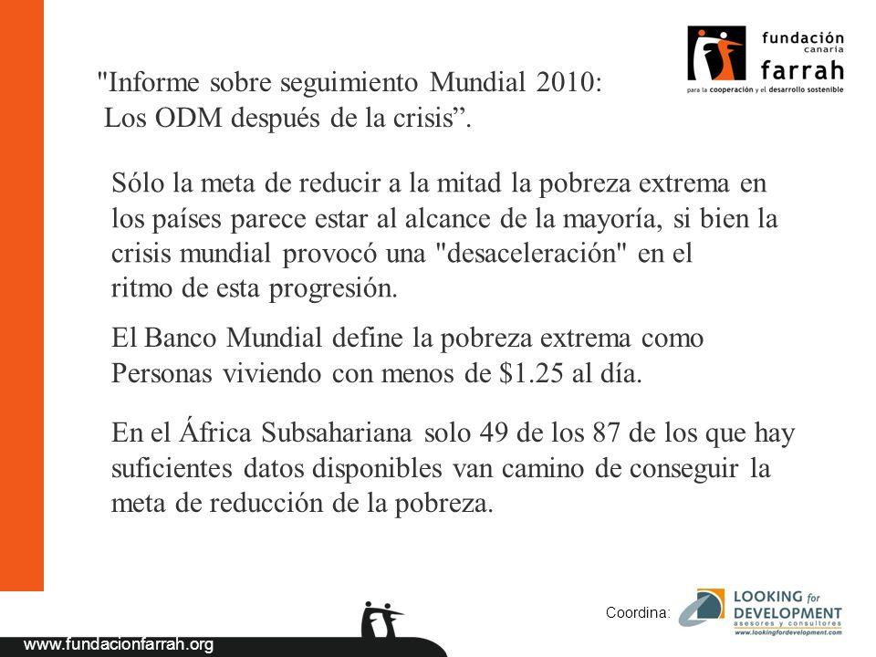 www.fundacionfarrah.org Coordina: Sólo la meta de reducir a la mitad la pobreza extrema en los países parece estar al alcance de la mayoría, si bien la crisis mundial provocó una desaceleración en el ritmo de esta progresión.