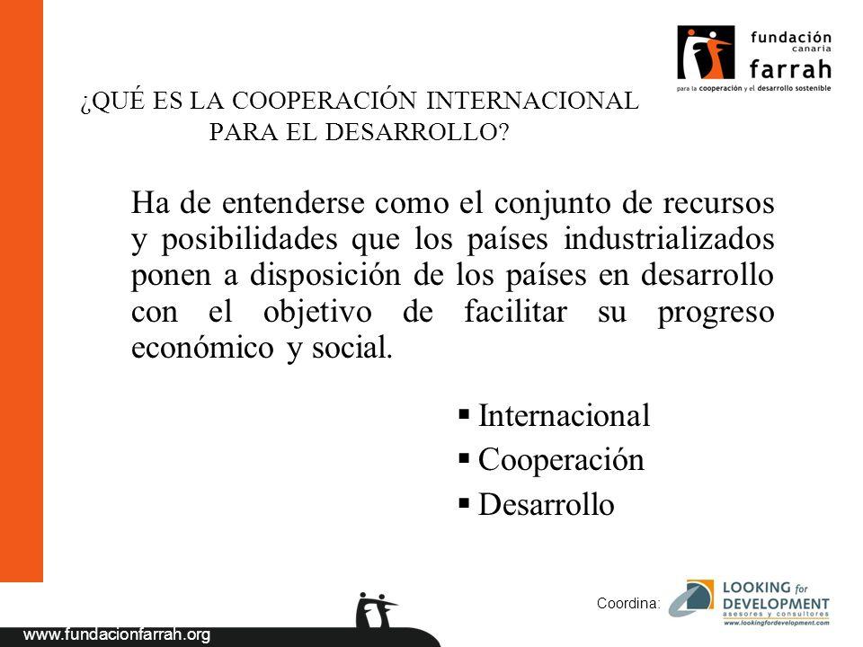 www.fundacionfarrah.org Coordina: Ha de entenderse como el conjunto de recursos y posibilidades que los países industrializados ponen a disposición de los países en desarrollo con el objetivo de facilitar su progreso económico y social.