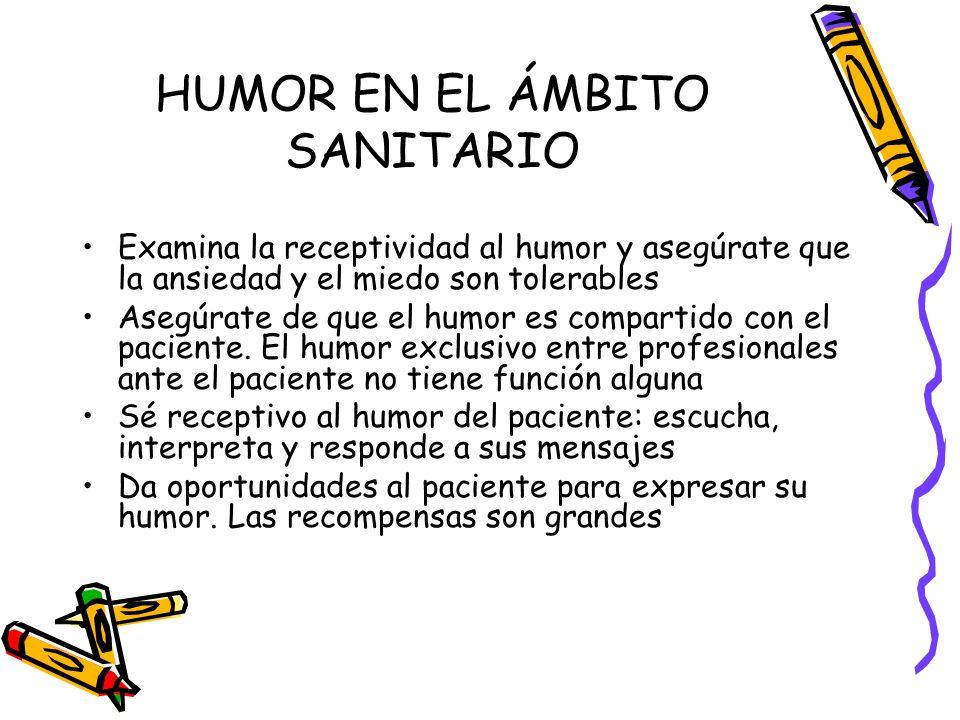 HUMOR EN EL ÁMBITO SANITARIO Examina la receptividad al humor y asegúrate que la ansiedad y el miedo son tolerables Asegúrate de que el humor es compa