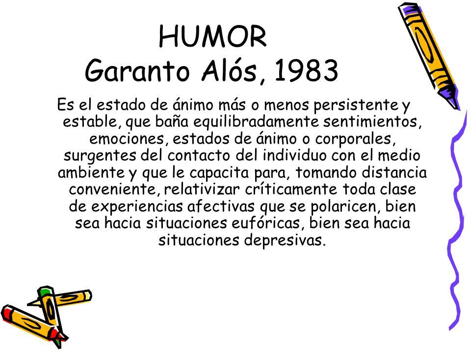 HUMOR Garanto Alós, 1983 Es el estado de ánimo más o menos persistente y estable, que baña equilibradamente sentimientos, emociones, estados de ánimo