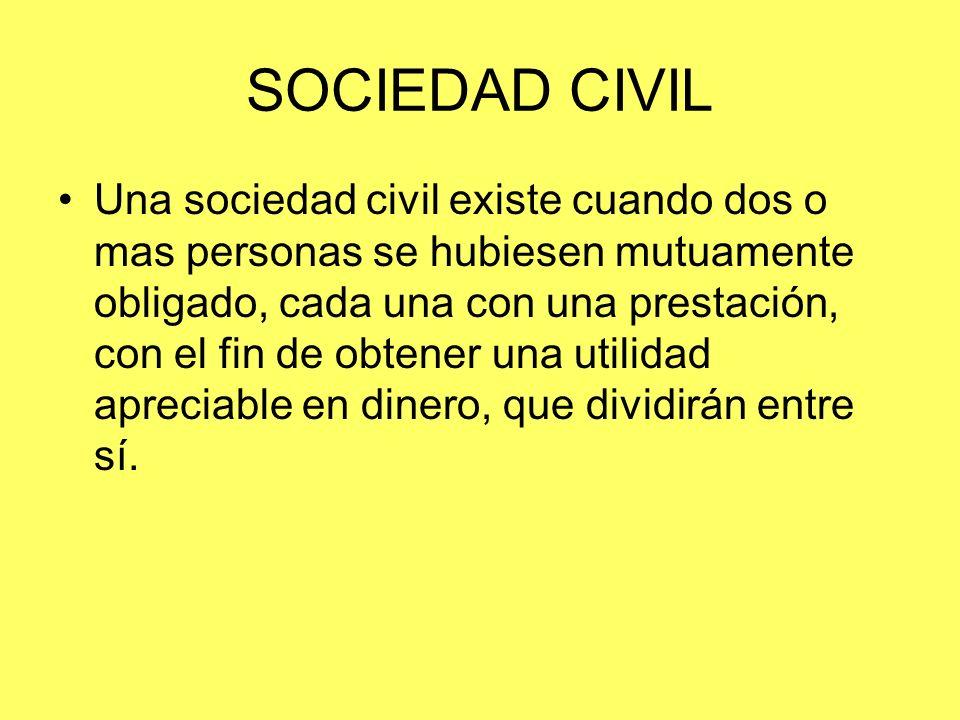 SOCIEDAD CIVIL Una sociedad civil existe cuando dos o mas personas se hubiesen mutuamente obligado, cada una con una prestación, con el fin de obtener