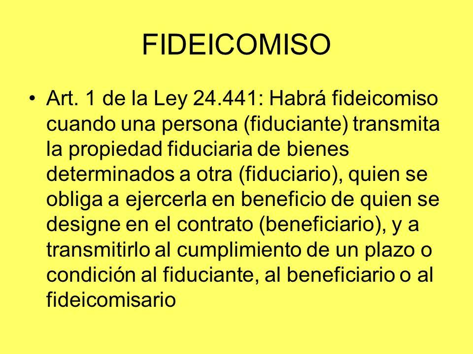 FIDEICOMISO Art. 1 de la Ley 24.441: Habrá fideicomiso cuando una persona (fiduciante) transmita la propiedad fiduciaria de bienes determinados a otra