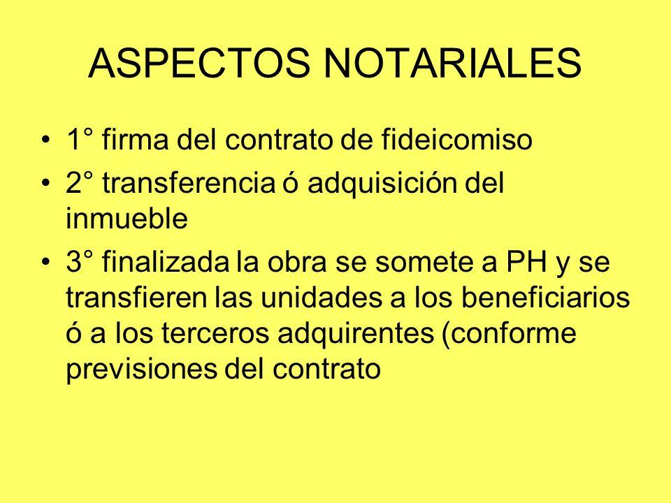 ASPECTOS NOTARIALES 1° firma del contrato de fideicomiso 2° transferencia ó adquisición del inmueble 3° finalizada la obra se somete a PH y se transfi