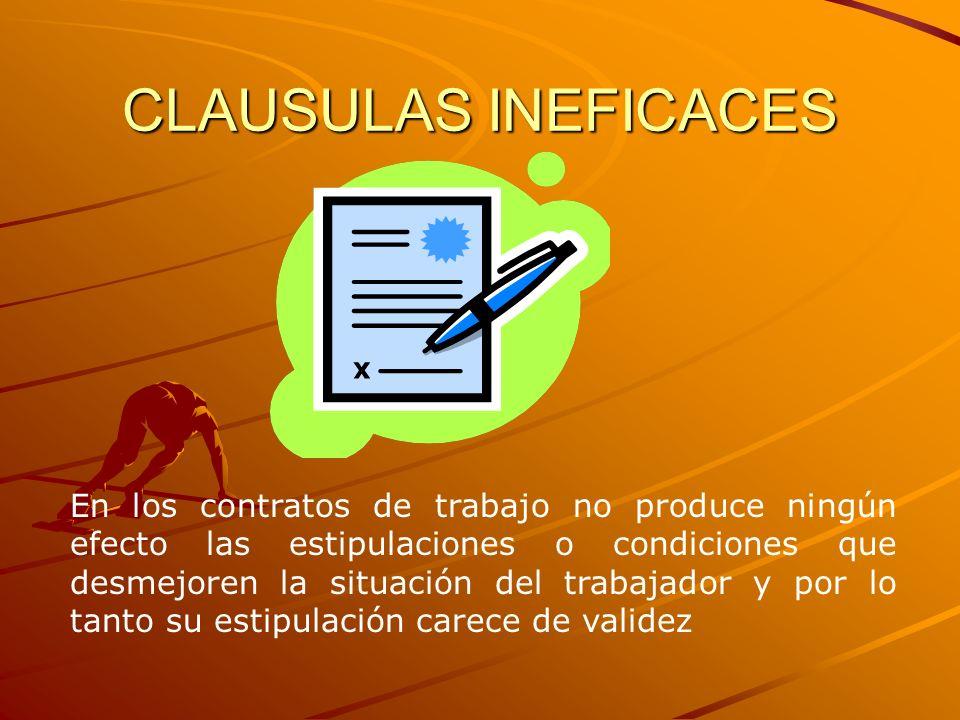 CLAUSULAS INEFICACES En los contratos de trabajo no produce ningún efecto las estipulaciones o condiciones que desmejoren la situación del trabajador