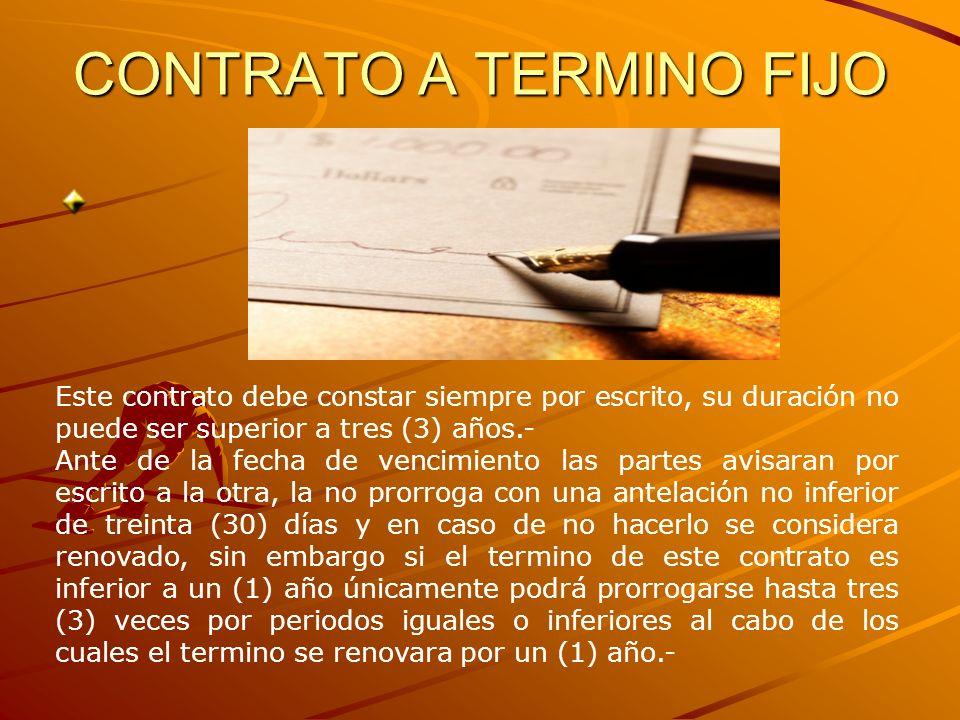 CONTRATO A TERMINO FIJO Este contrato debe constar siempre por escrito, su duración no puede ser superior a tres (3) años.- Ante de la fecha de vencim