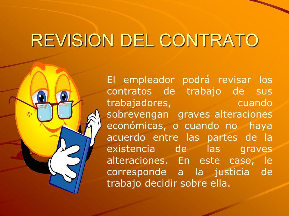 REVISION DEL CONTRATO El empleador podrá revisar los contratos de trabajo de sus trabajadores, cuando sobrevengan graves alteraciones económicas, o cu