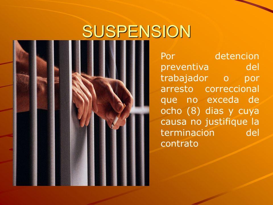 SUSPENSION Por detencion preventiva del trabajador o por arresto correccional que no exceda de ocho (8) dias y cuya causa no justifique la terminacion