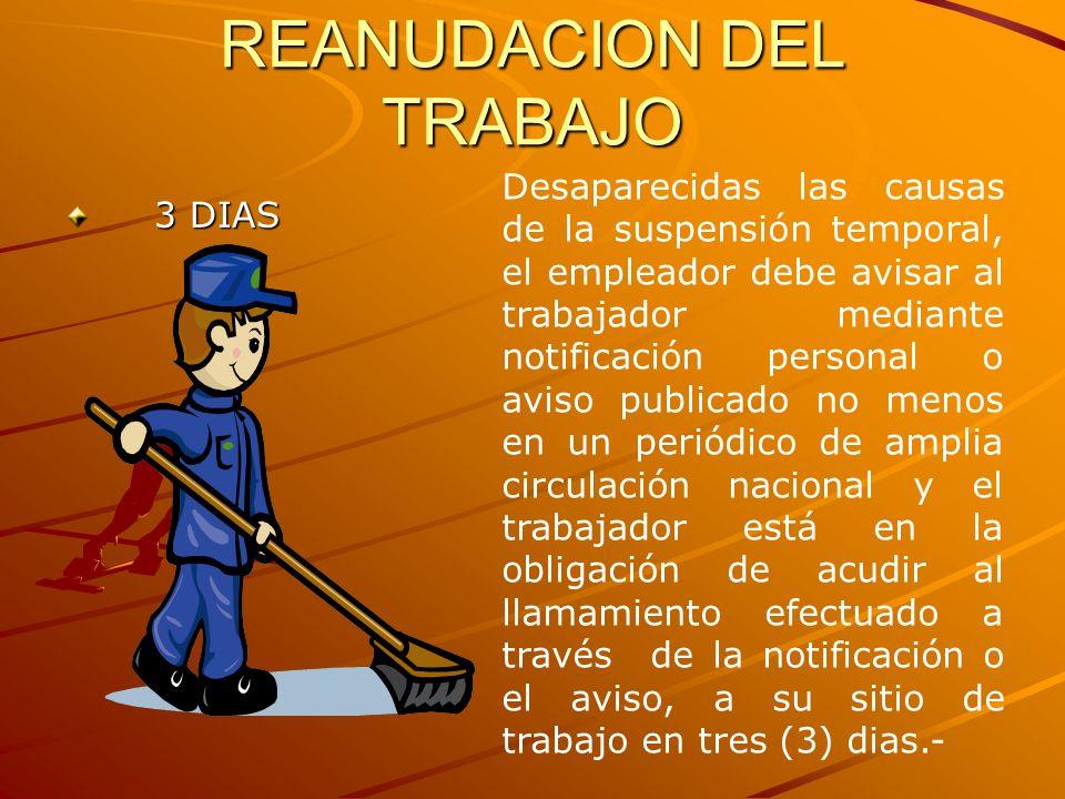 REANUDACION DEL TRABAJO 3 DIAS 3 DIAS Desaparecidas las causas de la suspensión temporal, el empleador debe avisar al trabajador mediante notificación