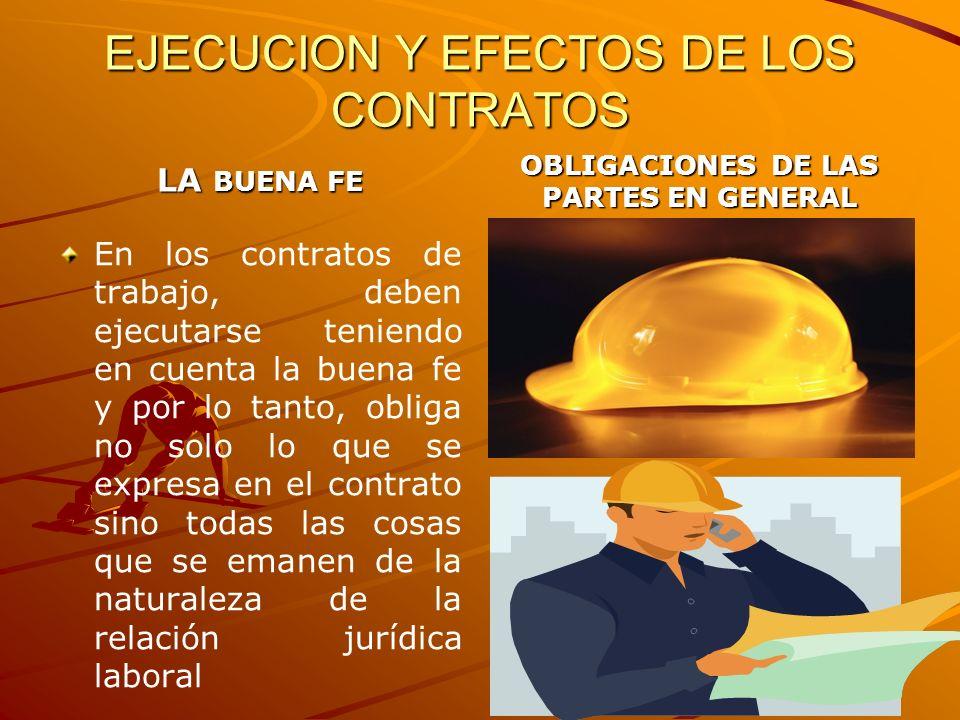 EJECUCION Y EFECTOS DE LOS CONTRATOS LA BUENA FE En los contratos de trabajo, deben ejecutarse teniendo en cuenta la buena fe y por lo tanto, obliga n