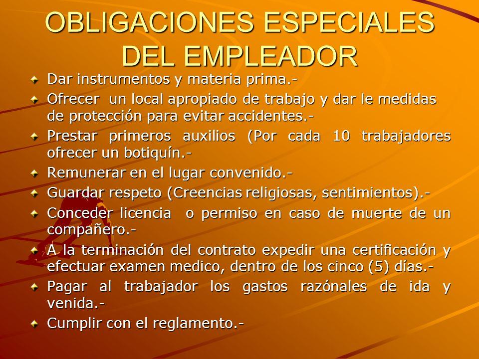 OBLIGACIONES ESPECIALES DEL EMPLEADOR Dar instrumentos y materia prima.- Ofrecer un local apropiado de trabajo y dar le medidas de protección para evi