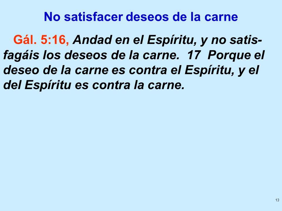 13 No satisfacer deseos de la carne Gál. 5:16, Andad en el Espíritu, y no satis- fagáis los deseos de la carne. 17 Porque el deseo de la carne es cont