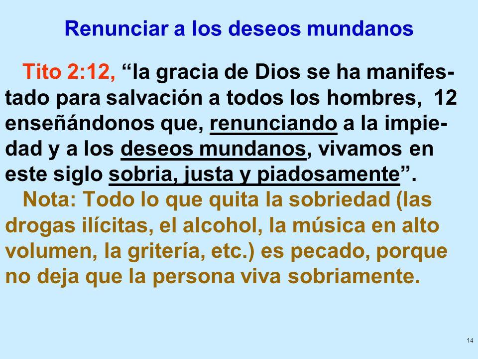 14 Renunciar a los deseos mundanos Tito 2:12, la gracia de Dios se ha manifes- tado para salvación a todos los hombres, 12 enseñándonos que, renuncian