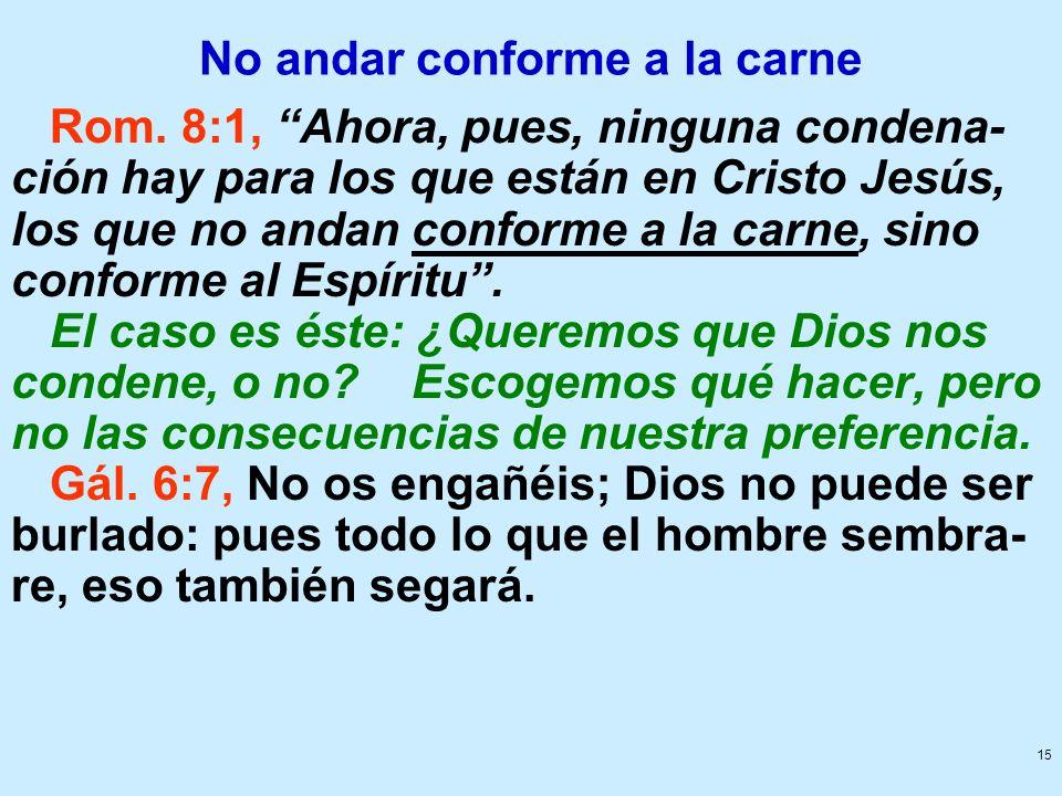 15 No andar conforme a la carne Rom. 8:1, Ahora, pues, ninguna condena- ción hay para los que están en Cristo Jesús, los que no andan conforme a la ca