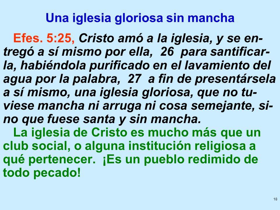18 Una iglesia gloriosa sin mancha Efes. 5:25, Cristo amó a la iglesia, y se en- tregó a sí mismo por ella, 26 para santificar- la, habiéndola purific