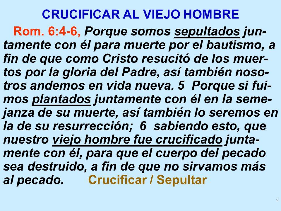 2 CRUCIFICAR AL VIEJO HOMBRE Rom. 6:4-6, Porque somos sepultados jun- tamente con él para muerte por el bautismo, a fin de que como Cristo resucitó de