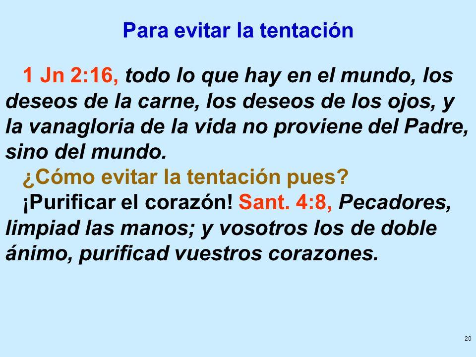 20 Para evitar la tentación 1 Jn 2:16, todo lo que hay en el mundo, los deseos de la carne, los deseos de los ojos, y la vanagloria de la vida no prov