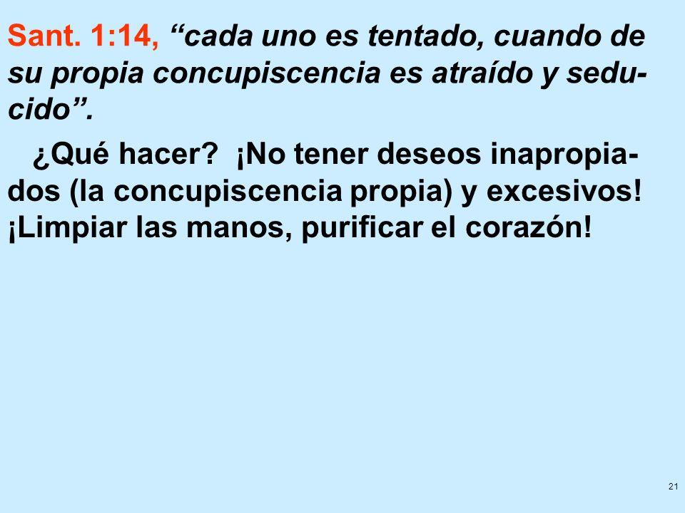 21 Sant. 1:14, cada uno es tentado, cuando de su propia concupiscencia es atraído y sedu- cido. ¿Qué hacer? ¡No tener deseos inapropia- dos (la concup