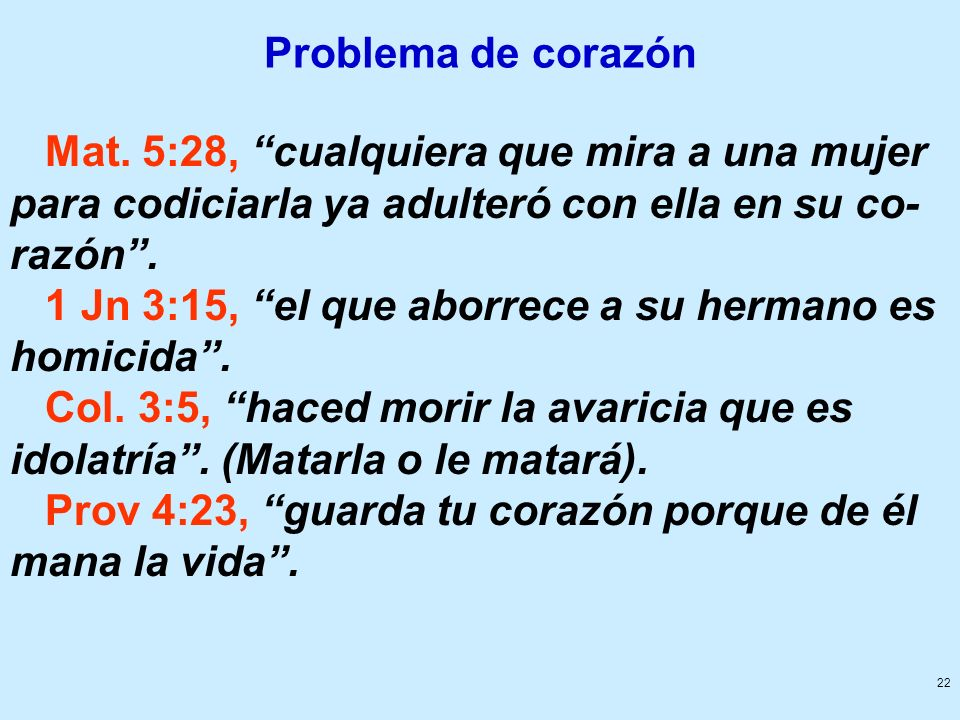 22 Problema de corazón Mat. 5:28, cualquiera que mira a una mujer para codiciarla ya adulteró con ella en su co- razón. 1 Jn 3:15, el que aborrece a s