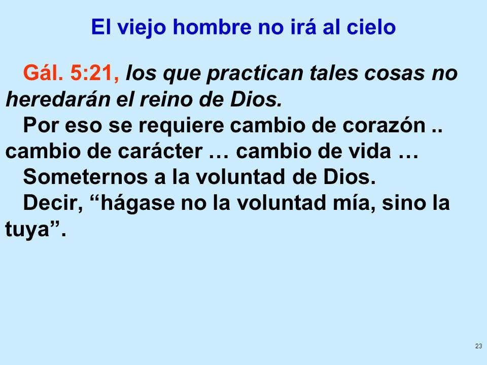 23 El viejo hombre no irá al cielo Gál. 5:21, los que practican tales cosas no heredarán el reino de Dios. Por eso se requiere cambio de corazón.. cam