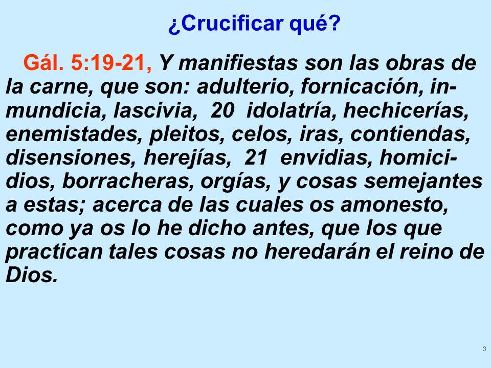 3 ¿Crucificar qué? Gál. 5:19-21, Y manifiestas son las obras de la carne, que son: adulterio, fornicación, in- mundicia, lascivia, 20 idolatría, hechi