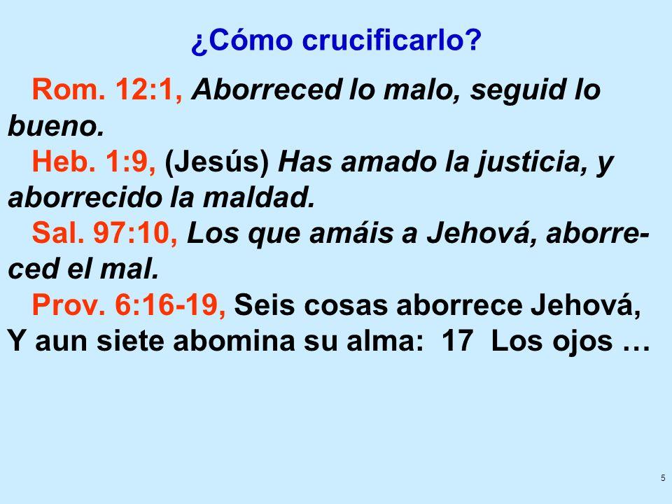 5 ¿Cómo crucificarlo? Rom. 12:1, Aborreced lo malo, seguid lo bueno. Heb. 1:9, (Jesús) Has amado la justicia, y aborrecido la maldad. Sal. 97:10, Los