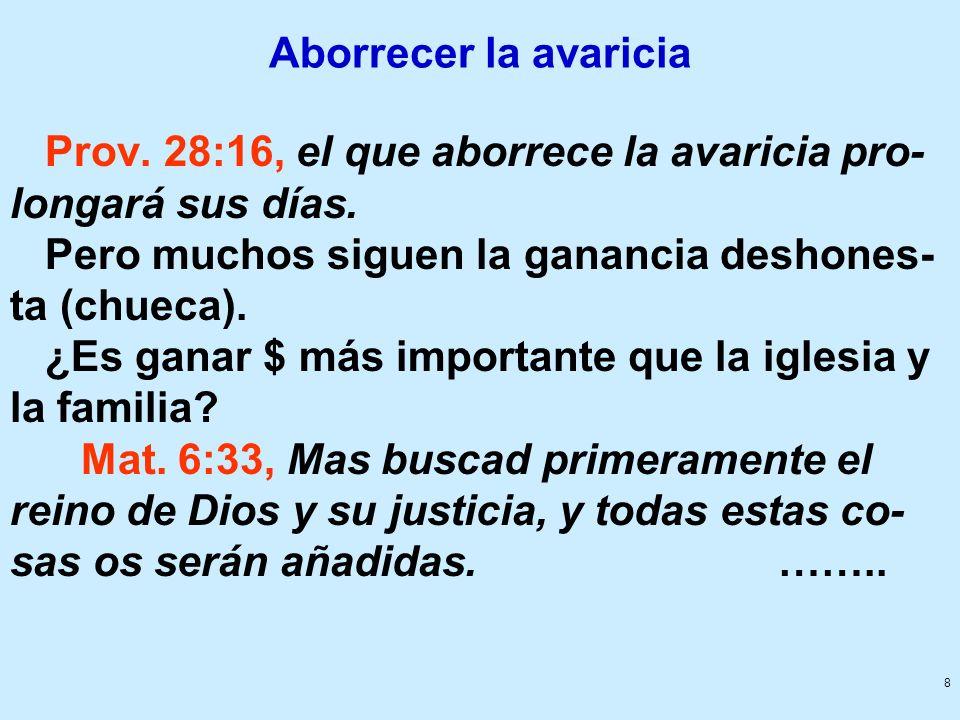 8 Aborrecer la avaricia Prov. 28:16, el que aborrece la avaricia pro- longará sus días. Pero muchos siguen la ganancia deshones- ta (chueca). ¿Es gana