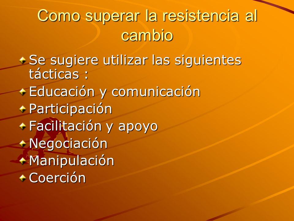 Como superar la resistencia al cambio Se sugiere utilizar las siguientes tácticas : Educación y comunicación Participación Facilitación y apoyo Negoci