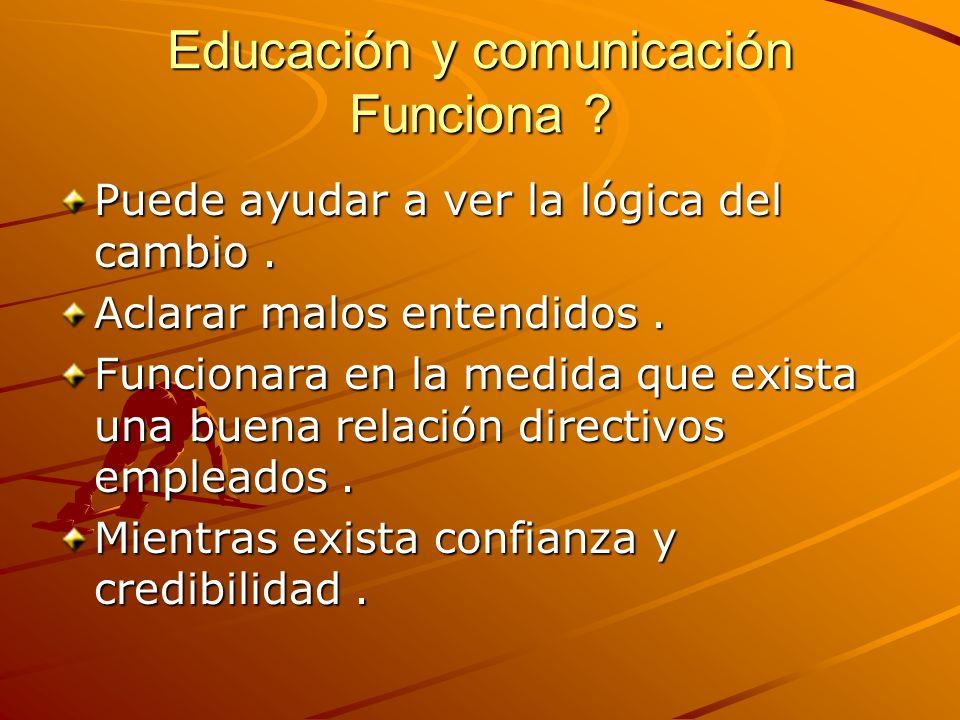 Educación y comunicación Funciona ? Puede ayudar a ver la lógica del cambio. Aclarar malos entendidos. Funcionara en la medida que exista una buena re
