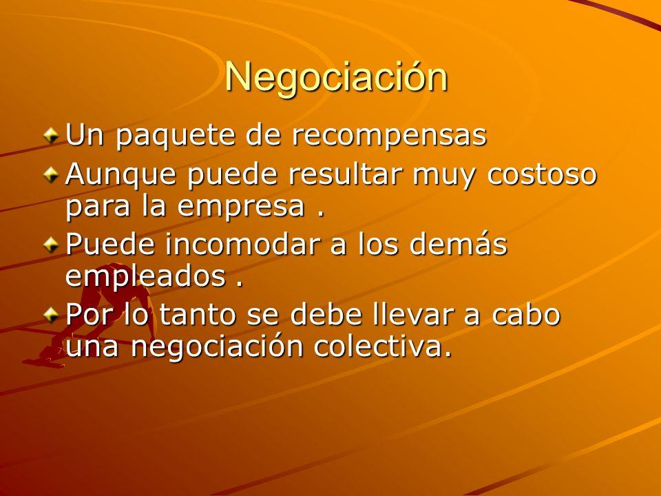 Negociación Negociación Un paquete de recompensas Aunque puede resultar muy costoso para la empresa. Puede incomodar a los demás empleados. Por lo tan
