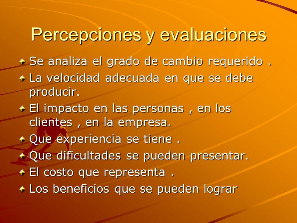 Percepciones y evaluaciones Se analiza el grado de cambio requerido. La velocidad adecuada en que se debe producir. El impacto en las personas, en los