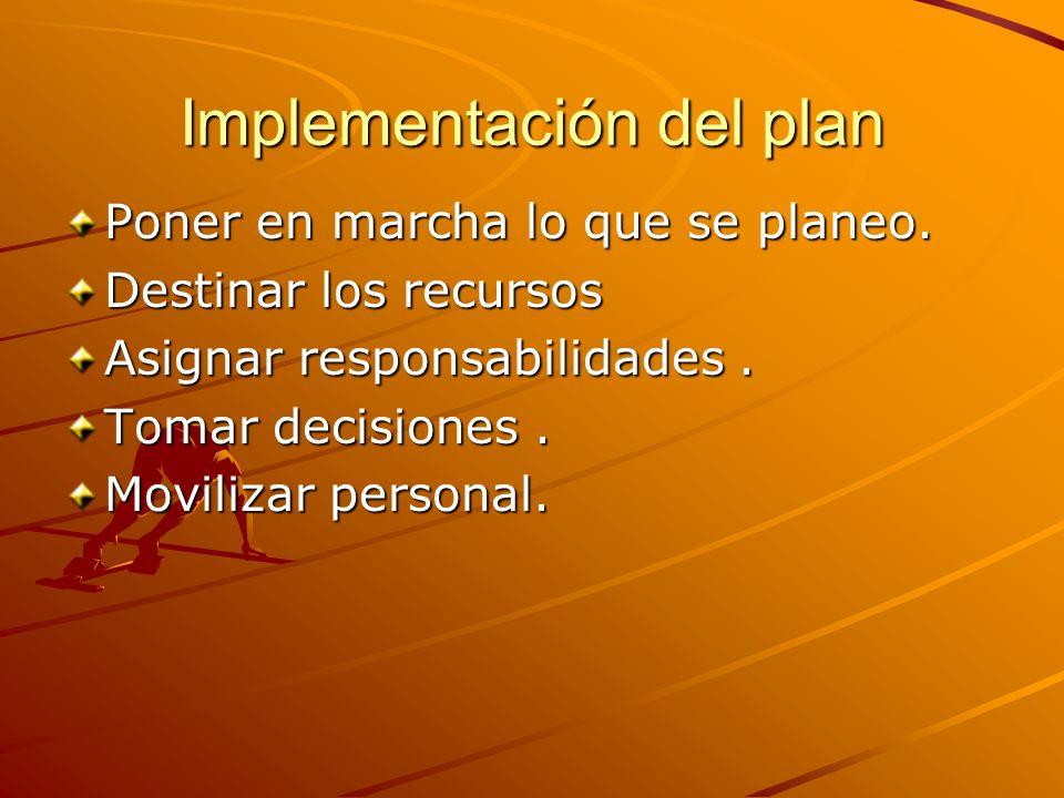 Implementación del plan Poner en marcha lo que se planeo. Destinar los recursos Asignar responsabilidades. Tomar decisiones. Movilizar personal.