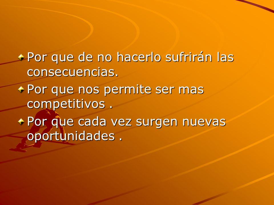 Por que de no hacerlo sufrirán las consecuencias. Por que nos permite ser mas competitivos. Por que cada vez surgen nuevas oportunidades.
