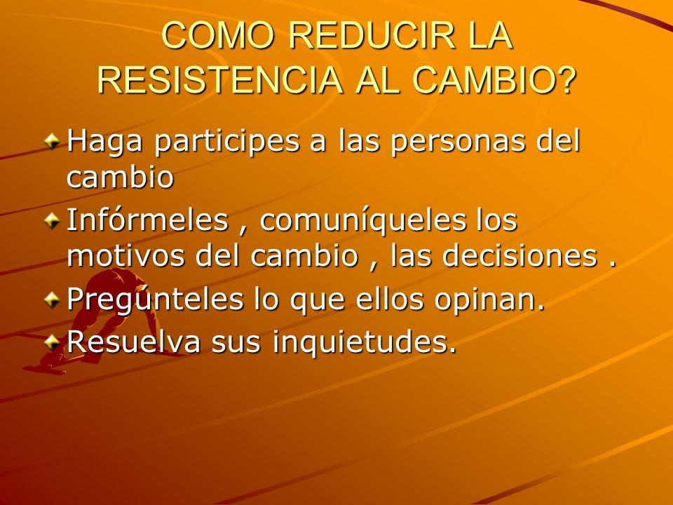 COMO REDUCIR LA RESISTENCIA AL CAMBIO? Haga participes a las personas del cambio Infórmeles, comuníqueles los motivos del cambio, las decisiones. Preg