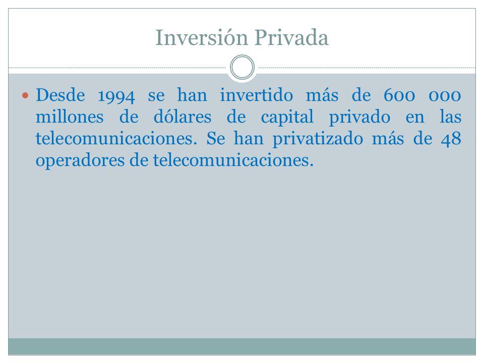Inversión Privada Desde 1994 se han invertido más de 600 000 millones de dólares de capital privado en las telecomunicaciones. Se han privatizado más