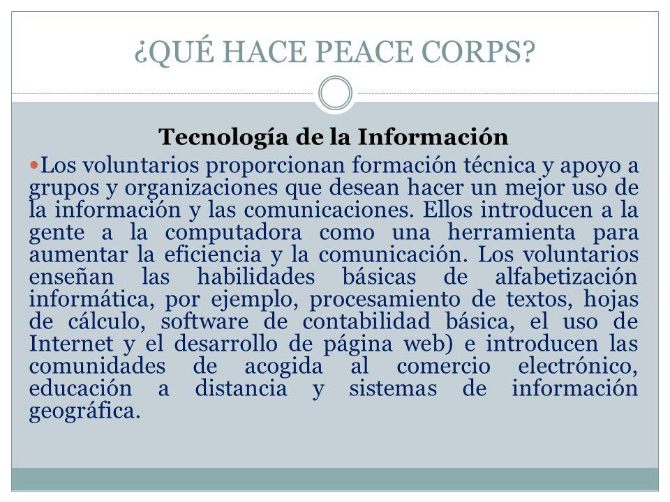 ¿QUÉ HACE PEACE CORPS? Tecnología de la Información Los voluntarios proporcionan formación técnica y apoyo a grupos y organizaciones que desean hacer