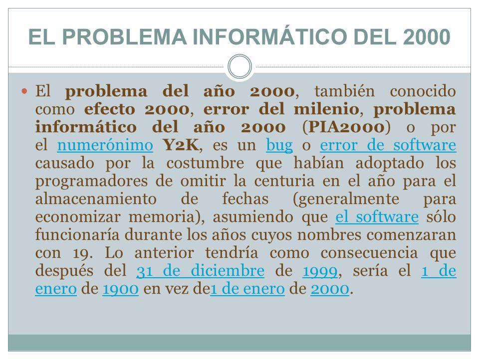 EL PROBLEMA INFORMÁTICO DEL 2000 El problema del año 2000, también conocido como efecto 2000, error del milenio, problema informático del año 2000 (PI