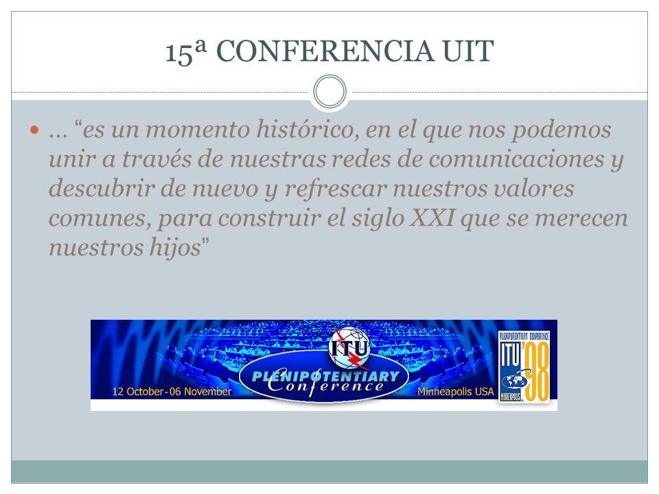 15ª CONFERENCIA UIT … es un momento histórico, en el que nos podemos unir a través de nuestras redes de comunicaciones y descubrir de nuevo y refresca