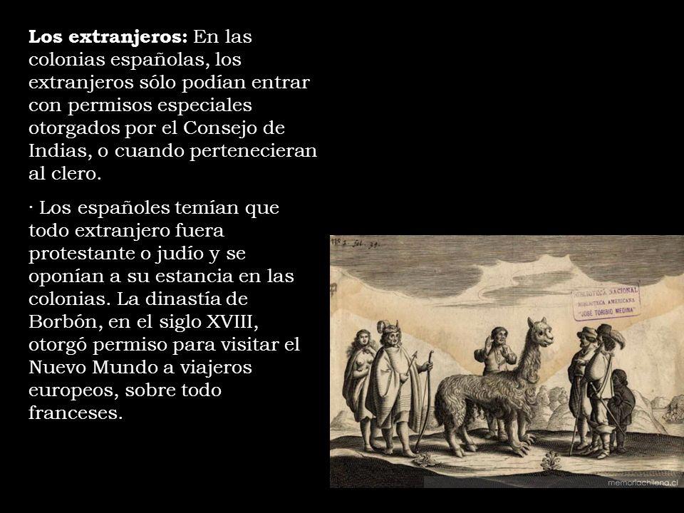 Los extranjeros: En las colonias españolas, los extranjeros sólo podían entrar con permisos especiales otorgados por el Consejo de Indias, o cuando pe
