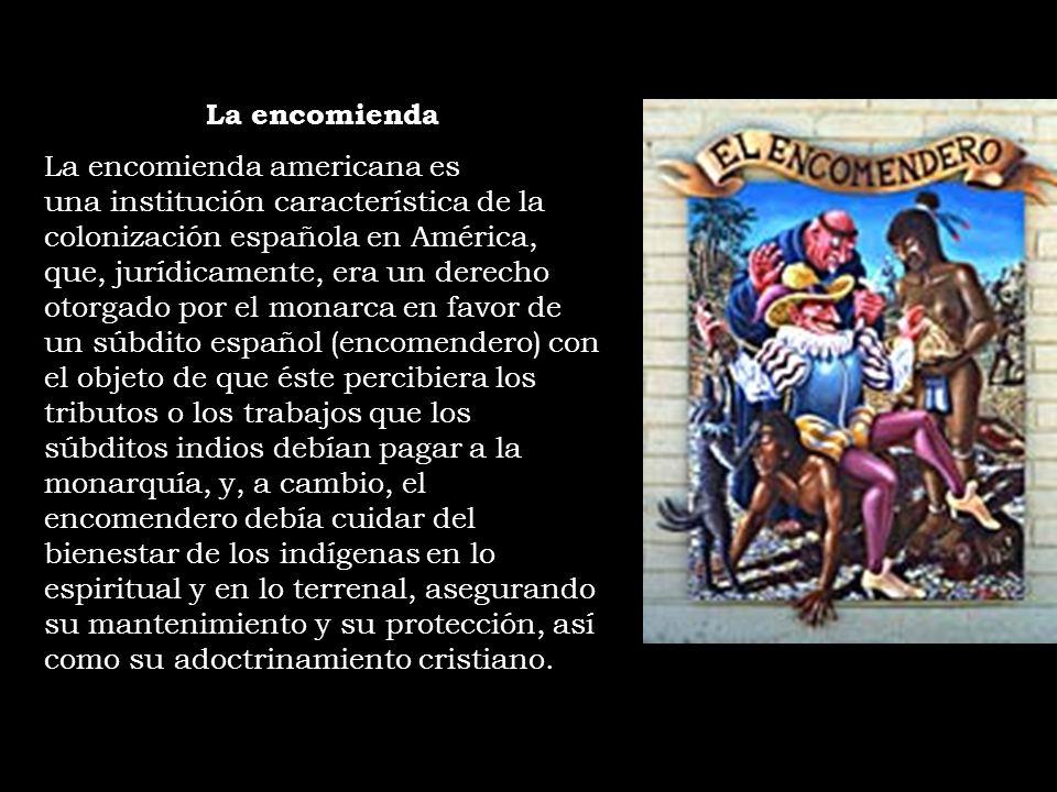 La encomienda La encomienda americana es una institución característica de la colonización española en América, que, jurídicamente, era un derecho oto