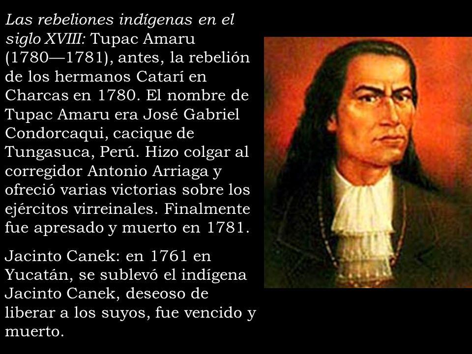 Las rebeliones indígenas en el siglo XVIII: Tupac Amaru (17801781), antes, la rebelión de los hermanos Catarí en Charcas en 1780. El nombre de Tupac A
