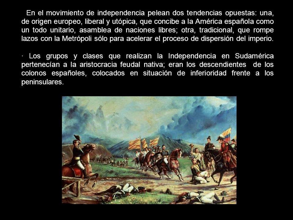 · En el movimiento de independencia pelean dos tendencias opuestas: una, de origen europeo, liberal y utópica, que concibe a la América española como