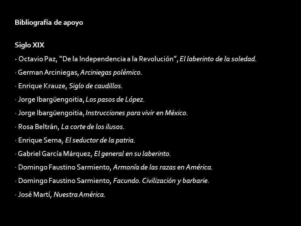 Bibliografía de apoyo Siglo XIX · Octavio Paz, De la Independencia a la Revolución, El laberinto de la soledad. · German Arciniegas, Arciniegas polémi