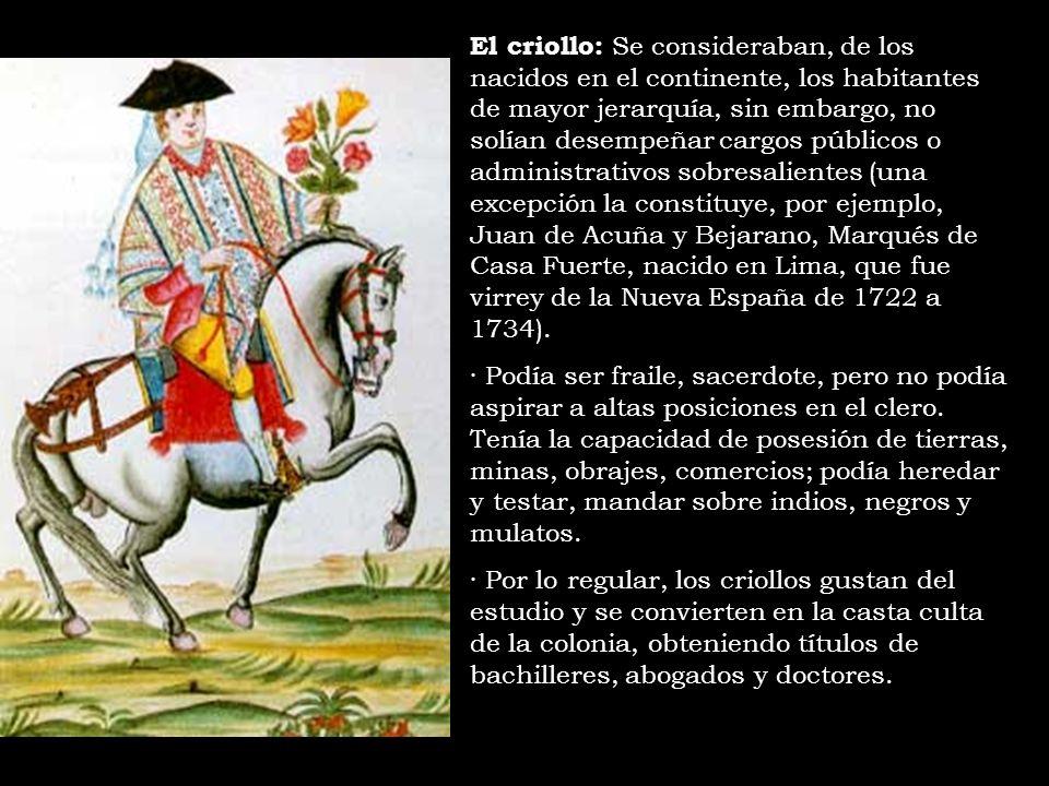 El criollo: Se consideraban, de los nacidos en el continente, los habitantes de mayor jerarquía, sin embargo, no solían desempeñar cargos públicos o a