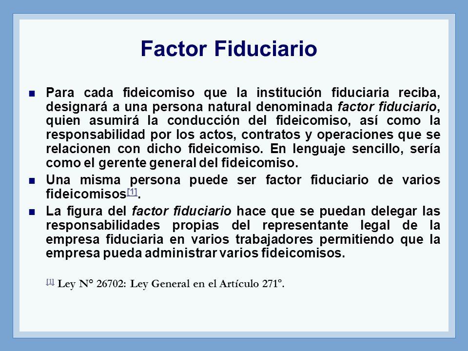Factor Fiduciario Para cada fideicomiso que la institución fiduciaria reciba, designará a una persona natural denominada factor fiduciario, quien asum