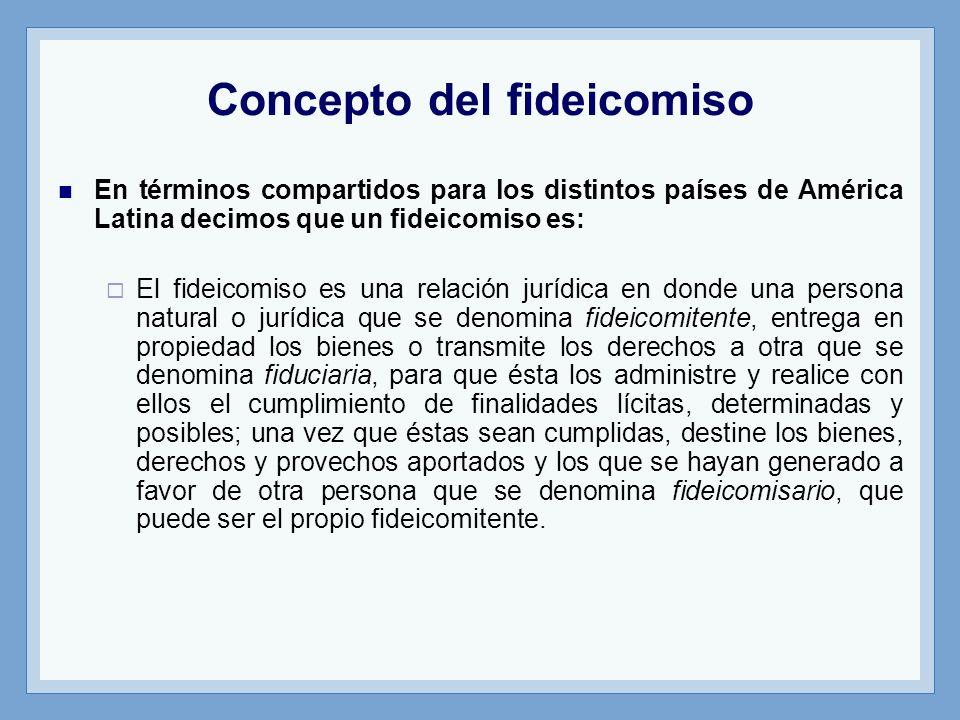 Concepto del fideicomiso En términos compartidos para los distintos países de América Latina decimos que un fideicomiso es: El fideicomiso es una rela